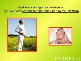 Крайне опасно курить в помещении, где находится маленький ребенок или будущая ма