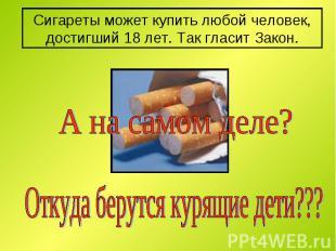 Сигареты может купить любой человек, достигший 18 лет. Так гласит Закон. А на са