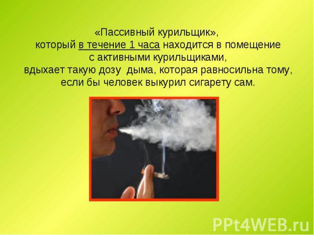 «Пассивный курильщик», который в течение 1 часа находится в помещение с активными курильщиками, вдыхает такую дозу дыма, которая равносильна тому, если бы человек выкурил сигарету сам.