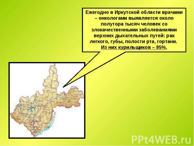 Ежегодно в Иркутской области врачами – онкологами выявляется около полутора тысяч человек со злокачественными заболеваниями верхних дыхательных путей: рак легкого, губы, полости рта, гортани. Из них курильщиков – 95%.
