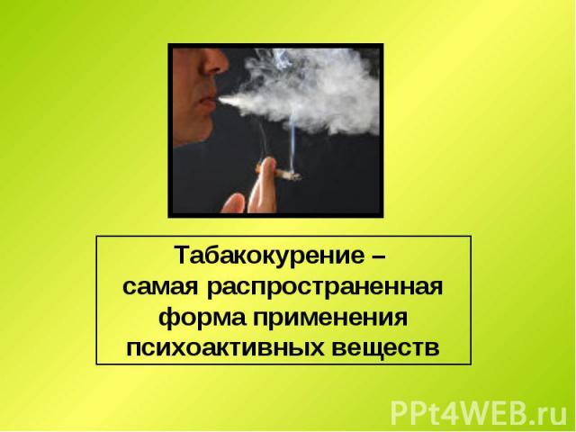 Табакокурение – самая распространенная форма применения психоактивных веществ