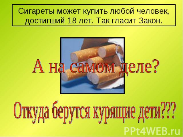 Сигареты может купить любой человек, достигший 18 лет. Так гласит Закон. А на самом деле? Откуда берутся курящие дети???
