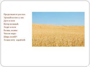 Продолжается рассказ.Урожай поспел у нас.Дует в поле Ветер вольный,Ходят в полеВ