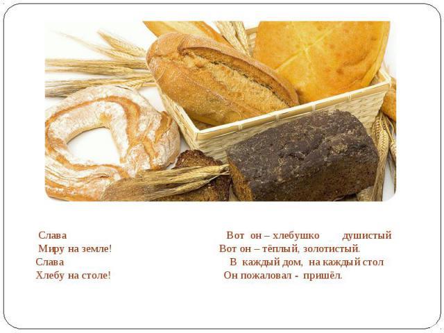 Слава Вот он – хлебушко душистый Миру на земле! Вот он – тёплый, золотистый.Слава В каждый дом, на каждый столХлебу на столе! Он пожаловал - пришёл.