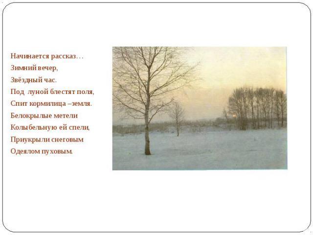 Начинается рассказ…Зимний вечер,Звёздный час.Под луной блестят поля,Спит кормилица –земля.Белокрылые метелиКолыбельную ей спели,Приукрыли снеговымОдеялом пуховым.