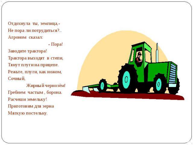 Отдохнула ты, землица,-Не пора ли потрудиться?..Агроном сказал: - Пора!Заводите трактора!Трактора выходят в степи,Тянут плуги на прицепе.Режьте, плуги, как ножом,Сочный, Жирный чернозём!Гребнем частым , борона.Расчеши земельку!Приготовим для зернаМя…