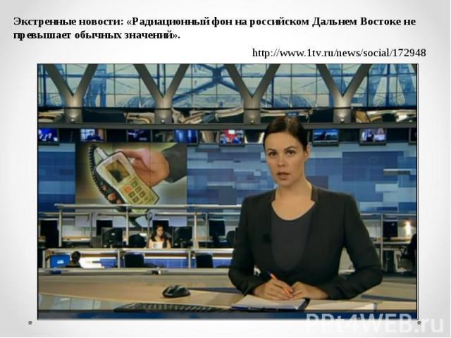 Экстренные новости: «Радиационный фон на российском Дальнем Востоке не превышает обычных значений».