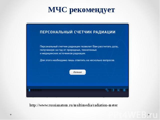 МЧС рекомендует http://www.russianatom.ru/multimedia/radiation-meter