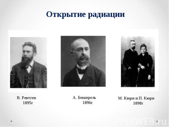 Открытие радиации В. Рентген 1895г А. Беккерель 1896г М. Кюри и П. Кюри 1898г