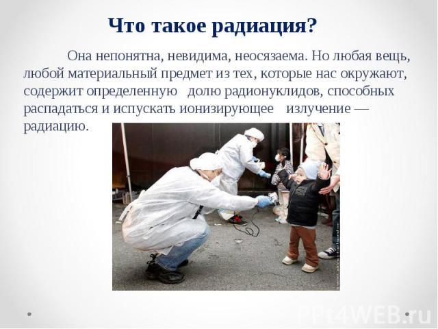 Что такое радиация? Она непонятна, невидима, неосязаема. Но любая вещь, любой материальный предмет из тех, которые нас окружают, содержит определенную долю радионуклидов, способных распадаться и испускать ионизирующее излучение — радиацию.
