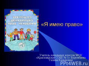 Я имею право Учитель начальных классов МОУ «Красноярская СОШ № 1» Бурумбаева Гал