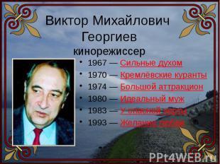 Виктор Михайлович Георгиевкинорежиссер 1967 — Сильные духом1970 — Кремлёвские ку