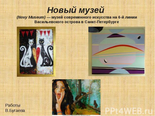 Новый музей (Novy Museum)— музей современного искусства на 6-й линии Васильевского острова в Санкт-Петербурге Работы В.Бугаева