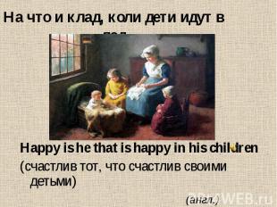 На что и клад, коли дети идут в лад Happy is he that is happy in his children (с