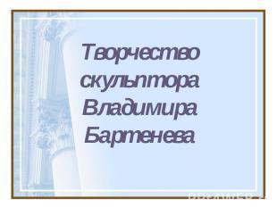 ТворчествоскульптораВладимира Бартенева