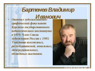 Бартенев Владимир Иванович Окончил художественно-графический факультет Курского