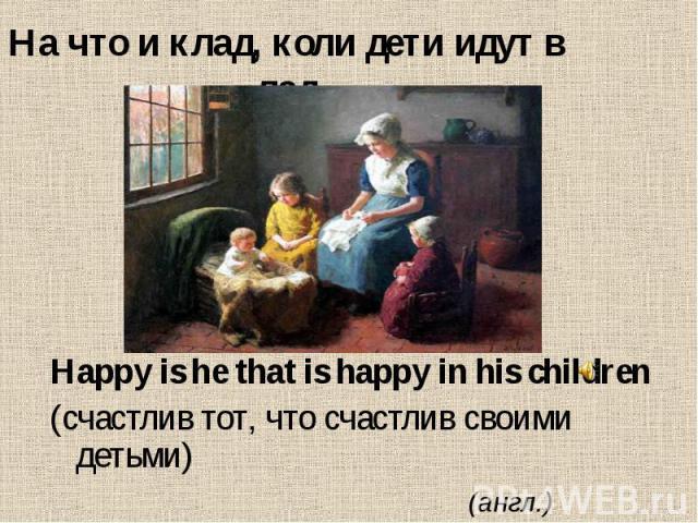 На что и клад, коли дети идут в лад Happy is he that is happy in his children (счастлив тот, что счастлив своими детьми) (англ.)