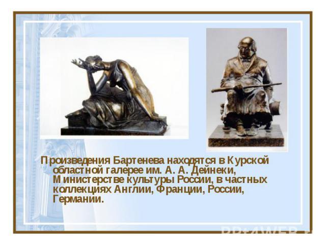 Произведения Бартенева находятся в Курской областной галерее им. А. А. Дейнеки, Министерстве культуры России, в частных коллекциях Англии, Франции, России, Германии.