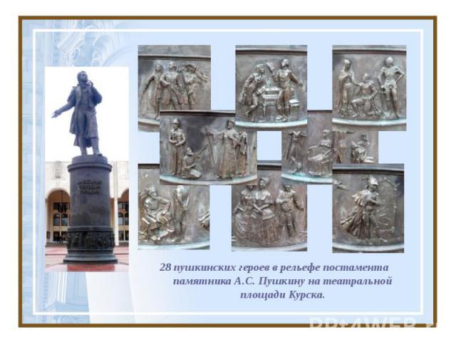 28 пушкинских героев в рельефе постамента памятника А.С. Пушкину на театральной площади Курска.