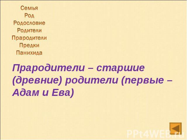 СемьяРодРодословиеРодителиПрародителиПредкиПанихида Прародители – старшие (древние) родители (первые – Адам и Ева)