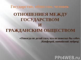Государство, общество, человек ОТНОШЕНИЕЯ МЕЖДУ ГОСУДАРСТВОМ И ГРАЖДАНСКИМ ОБЩЕС