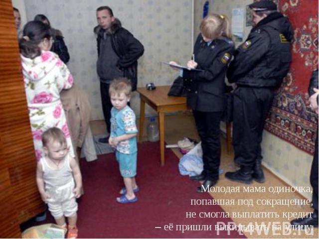 Молодая мама одиночка, попавшая под сокращение, не смогла выплатить кредит – её пришли выкидывать на улицу.