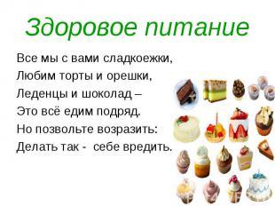 Здоровое питание Все мы с вами сладкоежки, Любим торты и орешки, Леденцы и шокол