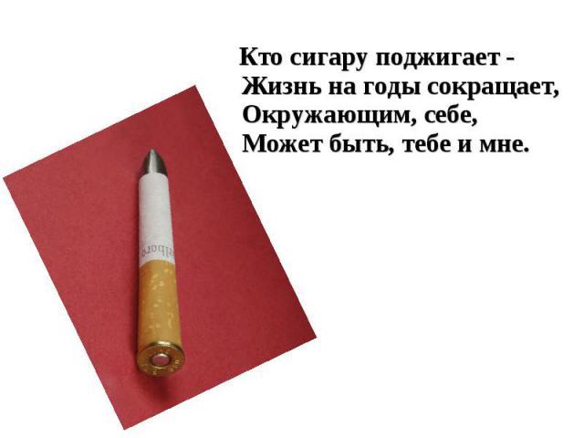 Кто сигару поджигает -Жизнь на годы сокращает,Окружающим, себе,Может быть, тебе и мне.