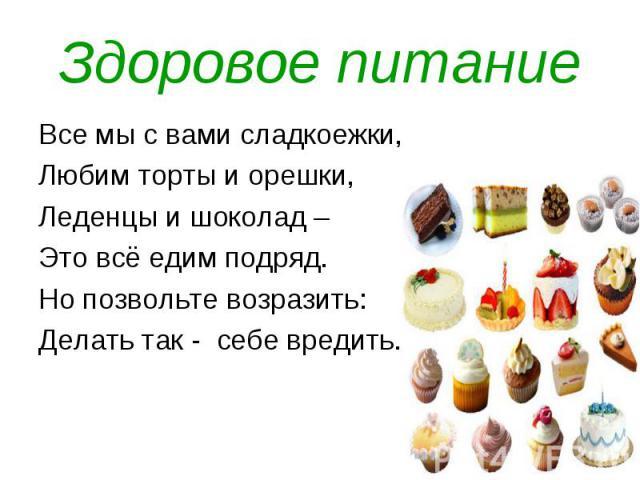 Здоровое питание Все мы с вами сладкоежки, Любим торты и орешки, Леденцы и шоколад – Это всё едим подряд.Но позвольте возразить:Делать так - себе вредить.