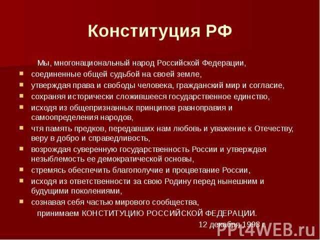 Конституция РФ Мы, многонациональный народ Российской Федерации,соединенные общей судьбой на своей земле,утверждая права и свободы человека, гражданский мир и согласие,сохраняя исторически сложившееся государственное единство,исходя из общепризнанны…
