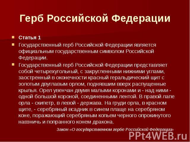 Герб Российской Федерации Статья 1Государственный герб Российской Федерации является официальным государственным символом Российской Федерации.Государственный герб Российской Федерации представляет собой четырехугольный, с закругленными нижними угла…