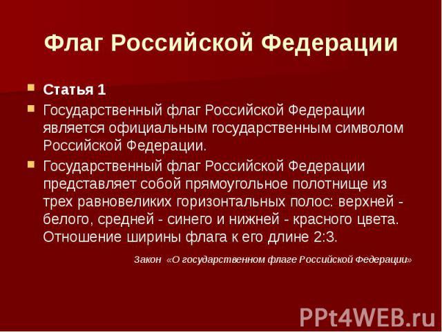 Флаг Российской Федерации Статья 1Государственный флаг Российской Федерации является официальным государственным символом Российской Федерации.Государственный флаг Российской Федерации представляет собой прямоугольное полотнище из трех равновеликих …