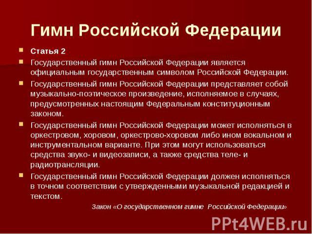 Гимн Российской Федерации Статья 2Государственный гимн Российской Федерации является официальным государственным символом Российской Федерации.Государственный гимн Российской Федерации представляет собой музыкально-поэтическое произведение, исполняе…