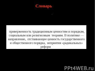Словарь Консерватизм(фр.conservatisme, отлатинского conservo— сохраняю) пр