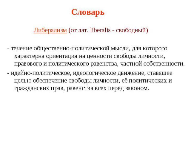 Словарь Либерализм (от лат. liberalis - свободный) - течение общественно-политической мысли, для которого характерна ориентация на ценности свободы личности, правового и политического равенства, частной собственности. - идейно-политическое, идеологи…