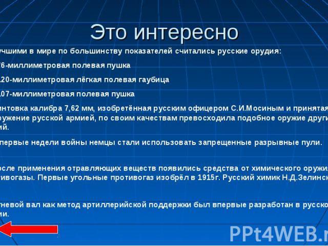 Это интересно 1. Лучшими в мире по большинству показателей считались русские орудия: 76-миллиметровая полевая пушка 120-миллиметровая лёгкая полевая гаубица 107-миллиметровая полевая пушка 2. Винтовка калибра 7,62 мм, изобретённая русским офицером С…