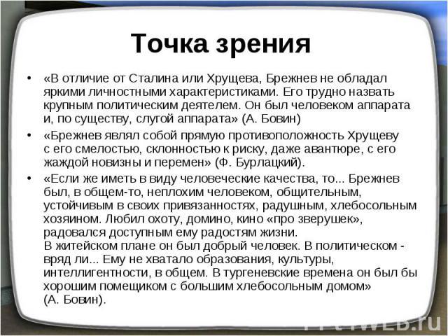 Точка зрения «В отличие от Сталина или Хрущева, Брежнев не обладал яркими личностными характеристиками. Его трудно назвать крупным политическим деятелем. Он был человеком аппарата и, по существу, слугой аппарата» (А.Бовин)«Брежнев являл собой прям…
