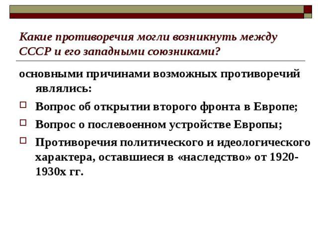 Какие противоречия могли возникнуть между СССР и его западными союзниками? основными причинами возможных противоречий являлись:Вопрос об открытии второго фронта в Европе;Вопрос о послевоенном устройстве Европы;Противоречия политического и идеологиче…