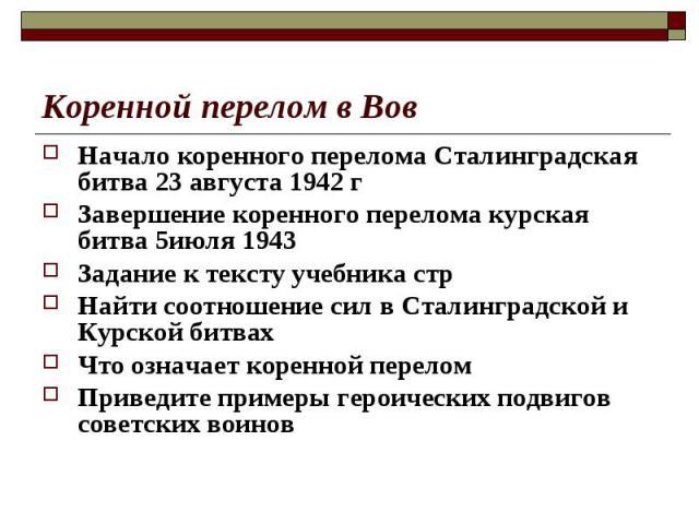 Начало коренного перелома Сталинградская битва 23 августа 1942 гЗавершение коренного перелома курская битва 5июля 1943Задание к тексту учебника стрНайти соотношение сил в Сталинградской и Курской битвахЧто означает коренной переломПриведите примеры …