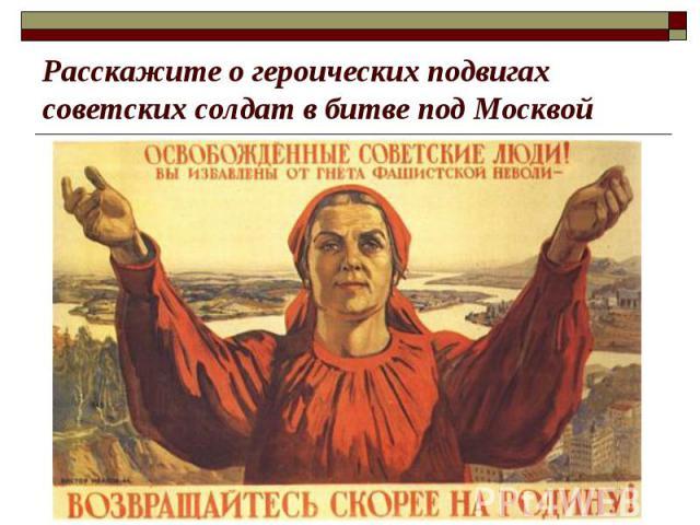 Расскажите о героических подвигах советских солдат в битве под Москвой