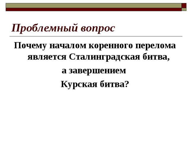 Проблемный вопрос Почему началом коренного перелома является Сталинградская битва, а завершением Курская битва?