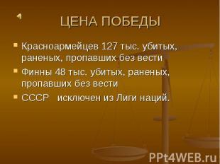 ЦЕНА ПОБЕДЫ Красноармейцев 127 тыс. убитых, раненых, пропавших без вестиФинны 48