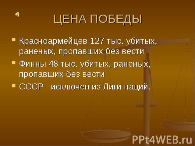 ЦЕНА ПОБЕДЫ Красноармейцев 127 тыс. убитых, раненых, пропавших без вестиФинны 48 тыс. убитых, раненых, пропавших без вестиСССР исключен из Лиги наций.