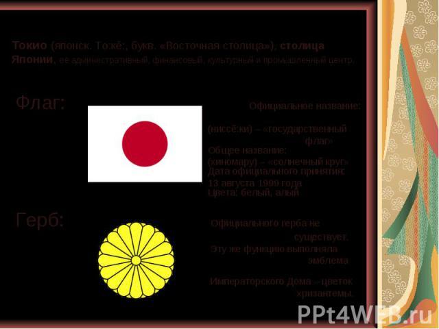Токио (японск. То:кё:, букв. «Восточная столица»), столица Японии, её административный, финансовый, культурный и промышленный центр. Флаг: Официальное название: (ниссё:ки) – «государственный флаг» Общее название: (хиномару) – «солнечный круг» Дата о…
