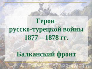 Герои русско-турецкой войны 1877 – 1878 гг.Балканский фронт