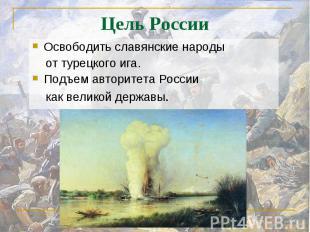 Освободить славянские народы от турецкого ига.Подъем авторитета России как велик