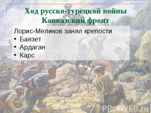 Ход русско-турецкой войныКавказский фронт Лорис-Меликов занял крепостиБаязетАрда