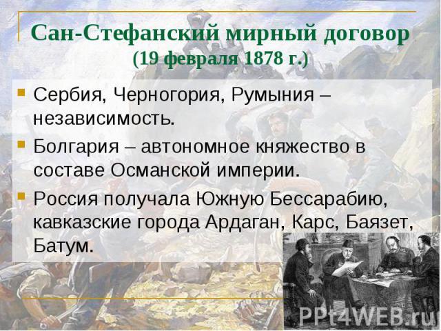 Сан-Стефанский мирный договор(19 февраля 1878 г.) Сербия, Черногория, Румыния – независимость.Болгария – автономное княжество в составе Османской империи.Россия получала Южную Бессарабию, кавказские города Ардаган, Карс, Баязет, Батум.