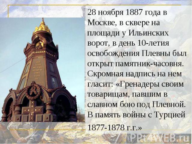 28 ноября 1887 года в Москве, в сквере на площади у Ильинских ворот, в день 10-летия освобождения Плевны был открыт памятник-часовня. Скромная надпись на нем гласит: «Гренадеры своим товарищам, павшим в славном бою под Плевной. В память войны с Турц…