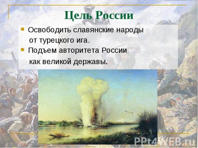 Освободить славянские народы от турецкого ига.Подъем авторитета России как великой державы.